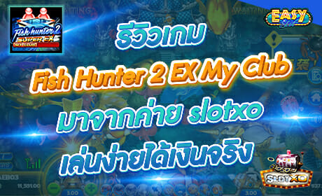 รีวิวเกม Fish Hunter2 EX My Club จากค่าย slotxo